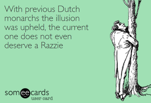WithPreviousDutchMonarchsTheIllusionWasUpheldTheCurrentOneDoesNotEvenDeserveARazzie